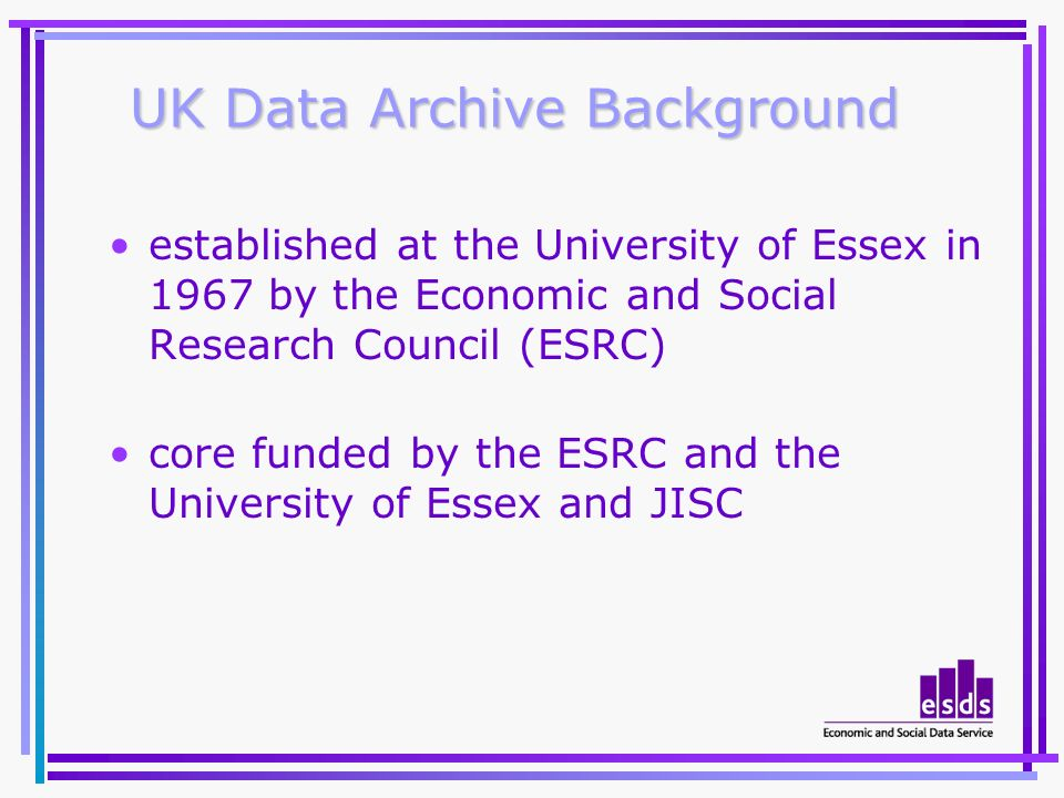 UK Data Archive Background established at the University of Essex in 1967 by the Economic and Social Research Council (ESRC) core funded by the ESRC and the University of Essex and JISC