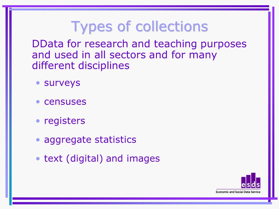 Types of collections DData for research and teaching purposes and used in all sectors and for many different disciplines surveys censuses registers aggregate statistics text (digital) and images