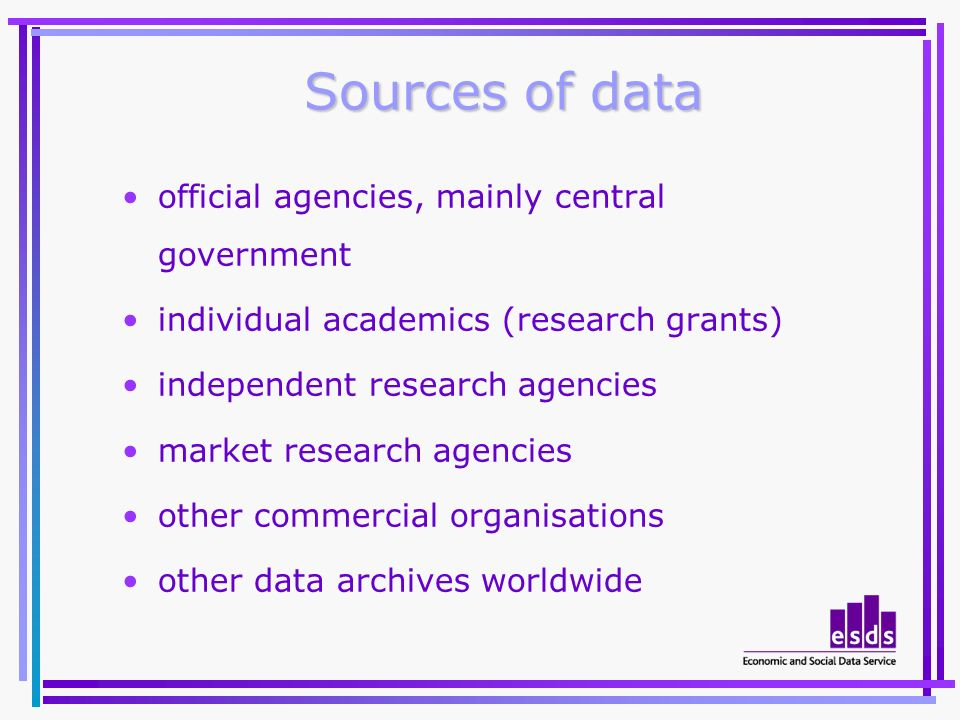 Sources of data official agencies, mainly central government individual academics (research grants) independent research agencies market research agencies other commercial organisations other data archives worldwide