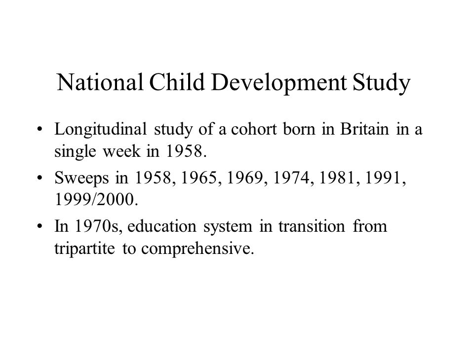 National Child Development Study Longitudinal study of a cohort born in Britain in a single week in 1958. Sweeps in 1958, 1965, 1969, 1974, 1981, 1991
