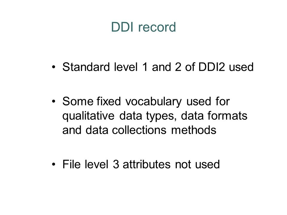 DDI record Standard level 1 and 2 of DDI2 used Some fixed vocabulary used for qualitative data types, data formats and data collections methods File l