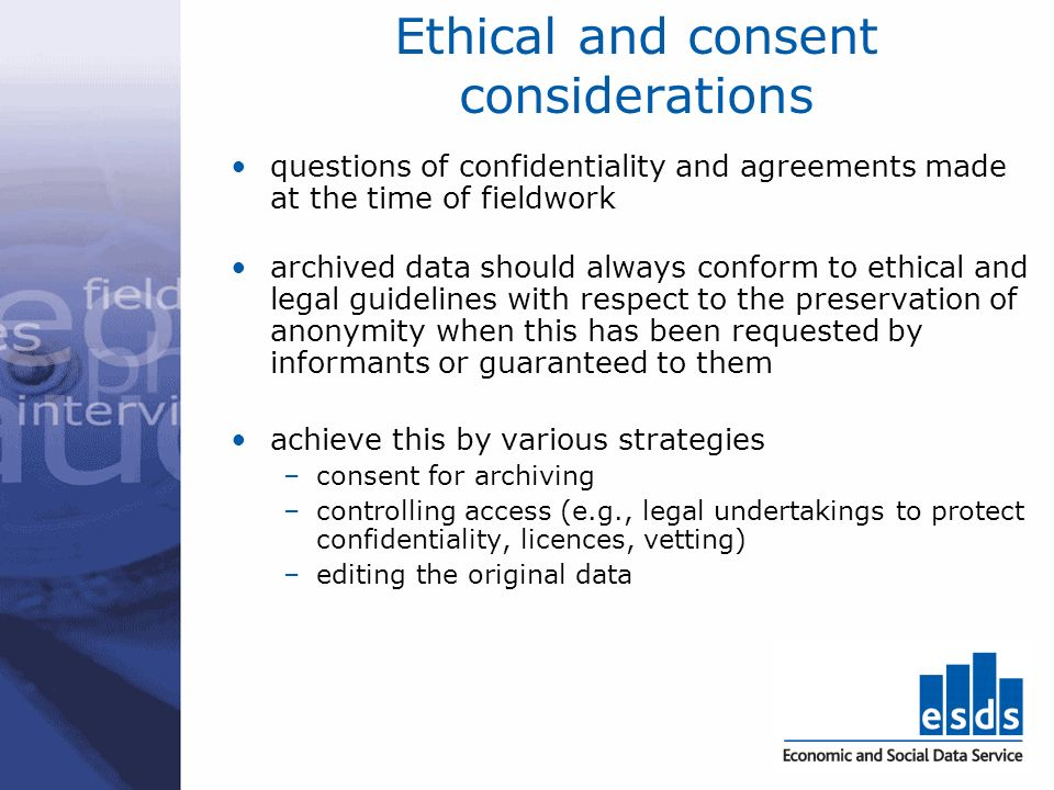 Ethical and consent considerations questions of confidentiality and agreements made at the time of fieldwork archived data should always conform to ethical and legal guidelines with respect to the preservation of anonymity when this has been requested by informants or guaranteed to them achieve this by various strategies –consent for archiving –controlling access (e.g., legal undertakings to protect confidentiality, licences, vetting) –editing the original data