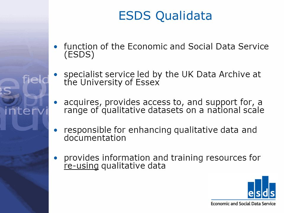 ESDS Qualidata function of the Economic and Social Data Service (ESDS) specialist service led by the UK Data Archive at the University of Essex acquires, provides access to, and support for, a range of qualitative datasets on a national scale responsible for enhancing qualitative data and documentation provides information and training resources for re-using qualitative data