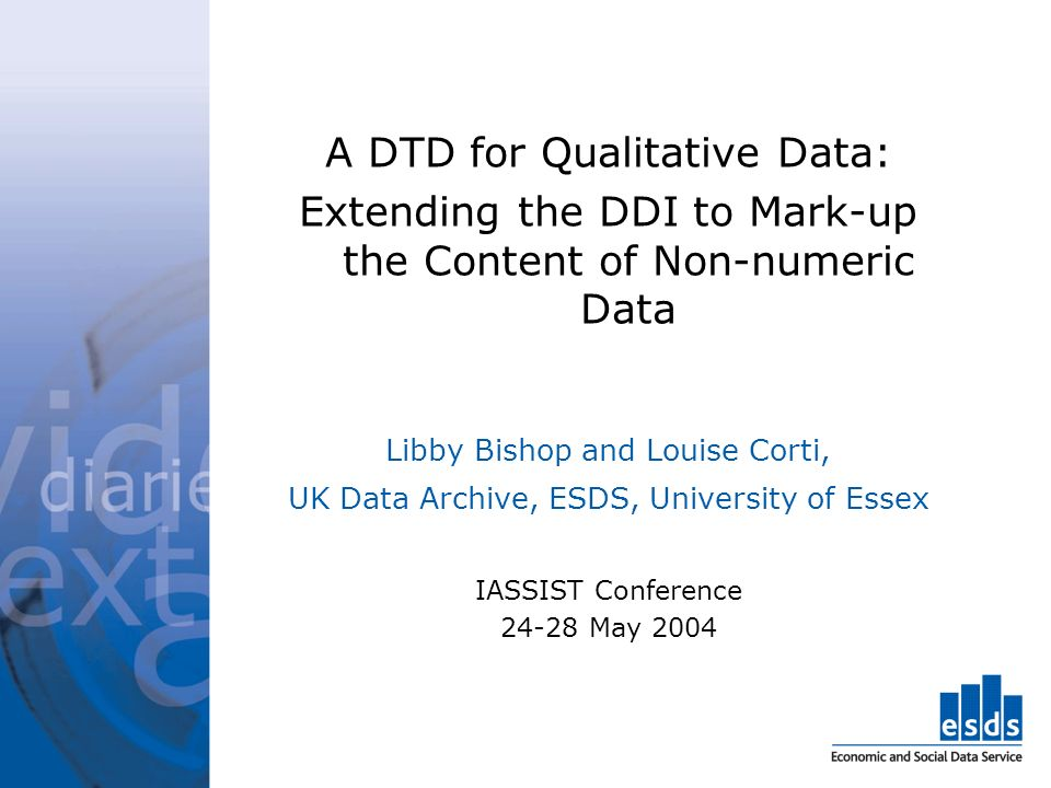 A DTD for Qualitative Data: Extending the DDI to Mark-up the Content of Non-numeric Data Libby Bishop and Louise Corti, UK Data Archive, ESDS, University of Essex IASSIST Conference 24-28 May 2004