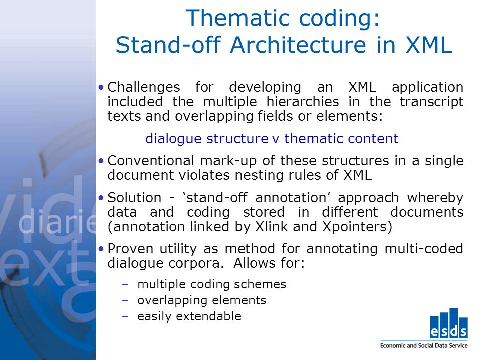 Thematic coding: Stand-off Architecture in XML Challenges for developing an XML application included the multiple hierarchies in the transcript texts and overlapping fields or elements: dialogue structure v thematic content Conventional mark-up of these structures in a single document violates nesting rules of XML Solution - stand-off annotation approach whereby data and coding stored in different documents (annotation linked by Xlink and Xpointers) Proven utility as method for annotating multi-coded dialogue corpora.