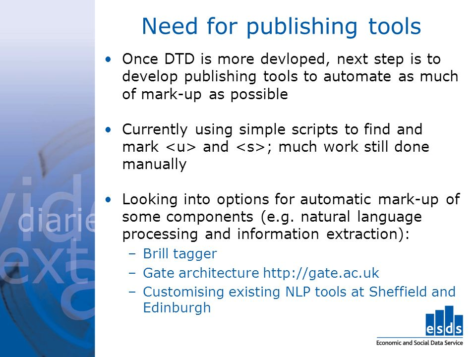 Need for publishing tools Once DTD is more devloped, next step is to develop publishing tools to automate as much of mark-up as possible Currently using simple scripts to find and mark and ; much work still done manually Looking into options for automatic mark-up of some components (e.g.