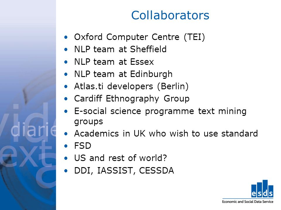 Collaborators Oxford Computer Centre (TEI) NLP team at Sheffield NLP team at Essex NLP team at Edinburgh Atlas.ti developers (Berlin) Cardiff Ethnography Group E-social science programme text mining groups Academics in UK who wish to use standard FSD US and rest of world.