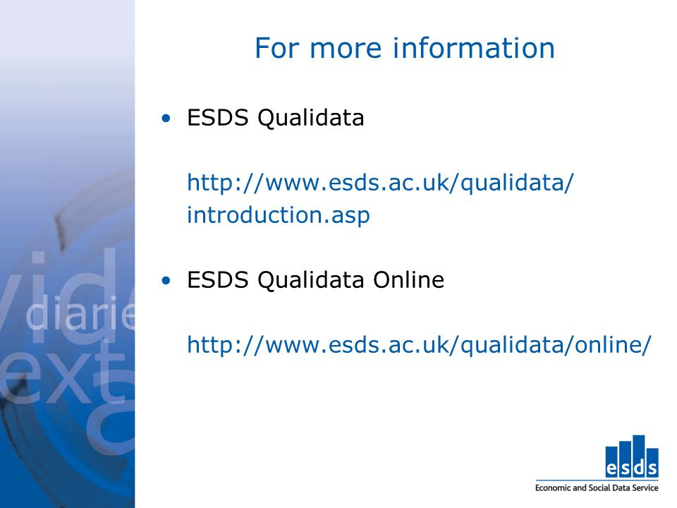 For more information ESDS Qualidata http://www.esds.ac.uk/qualidata/ introduction.asp ESDS Qualidata Online http://www.esds.ac.uk/qualidata/online/