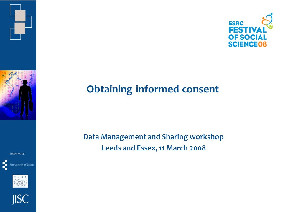 Obtaining informed consent Data Management and Sharing workshop Leeds and Essex, 11 March 2008