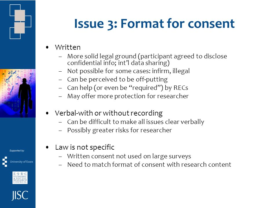 Issue 3: Format for consent Written –More solid legal ground (participant agreed to disclose confidential info; intl data sharing) –Not possible for some cases: infirm, illegal –Can be perceived to be off-putting –Can help (or even be required) by RECs –May offer more protection for researcher Verbal-with or without recording –Can be difficult to make all issues clear verbally –Possibly greater risks for researcher Law is not specific –Written consent not used on large surveys –Need to match format of consent with research content