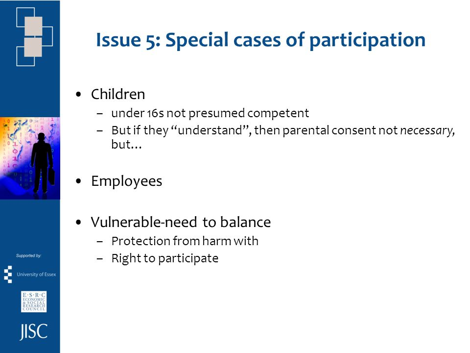 Issue 5: Special cases of participation Children –under 16s not presumed competent –But if they understand, then parental consent not necessary, but… Employees Vulnerable-need to balance –Protection from harm with –Right to participate