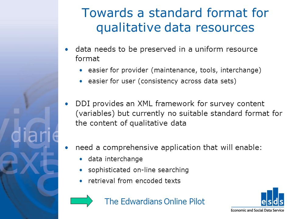 Towards a standard format for qualitative data resources data needs to be preserved in a uniform resource format easier for provider (maintenance, tools, interchange) easier for user (consistency across data sets) DDI provides an XML framework for survey content (variables) but currently no suitable standard format for the content of qualitative data need a comprehensive application that will enable: data interchange sophisticated on-line searching retrieval from encoded texts The Edwardians Online Pilot