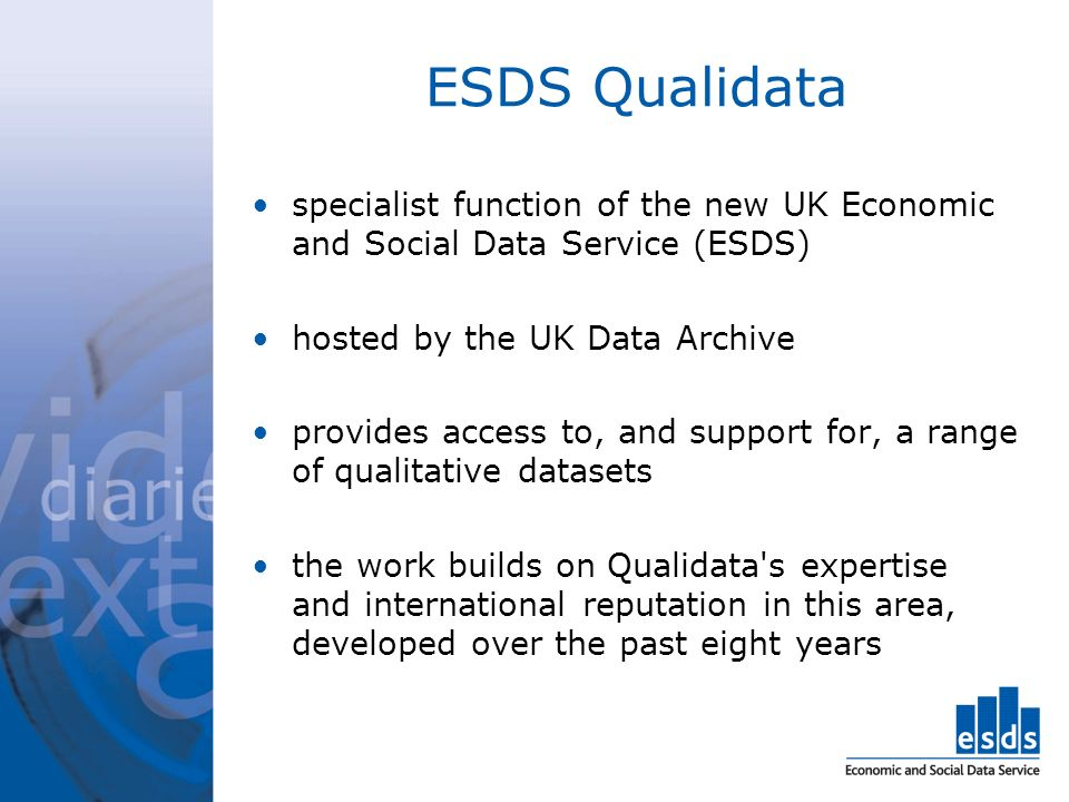 ESDS Qualidata specialist function of the new UK Economic and Social Data Service (ESDS) hosted by the UK Data Archive provides access to, and support for, a range of qualitative datasets the work builds on Qualidata s expertise and international reputation in this area, developed over the past eight years