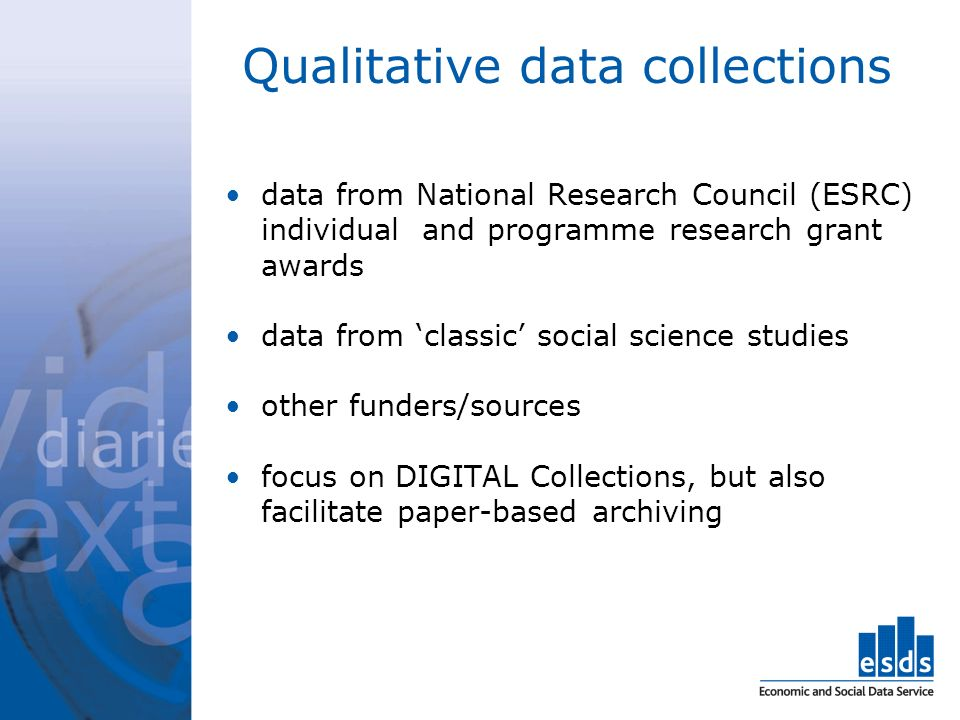 Qualitative data collections data from National Research Council (ESRC) individual and programme research grant awards data from classic social science studies other funders/sources focus on DIGITAL Collections, but also facilitate paper-based archiving