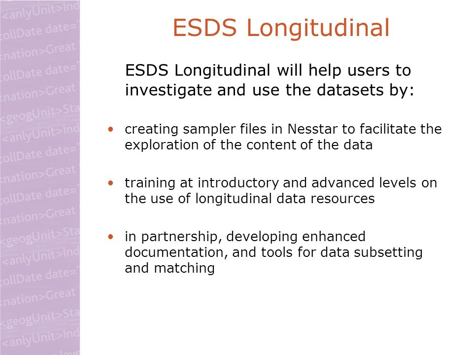 ESDS Longitudinal ESDS Longitudinal will help users to investigate and use the datasets by: creating sampler files in Nesstar to facilitate the explor