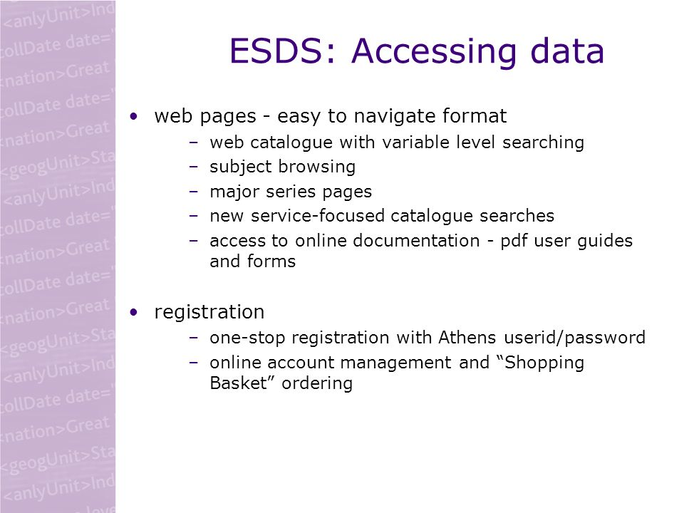 ESDS: Accessing data web pages - easy to navigate format –web catalogue with variable level searching –subject browsing –major series pages –new service-focused catalogue searches –access to online documentation - pdf user guides and forms registration –one-stop registration with Athens userid/password –online account management and Shopping Basket ordering