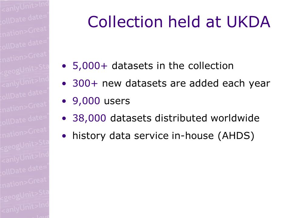Collection held at UKDA 5,000+ datasets in the collection 300+ new datasets are added each year 9,000 users 38,000 datasets distributed worldwide history data service in-house (AHDS)