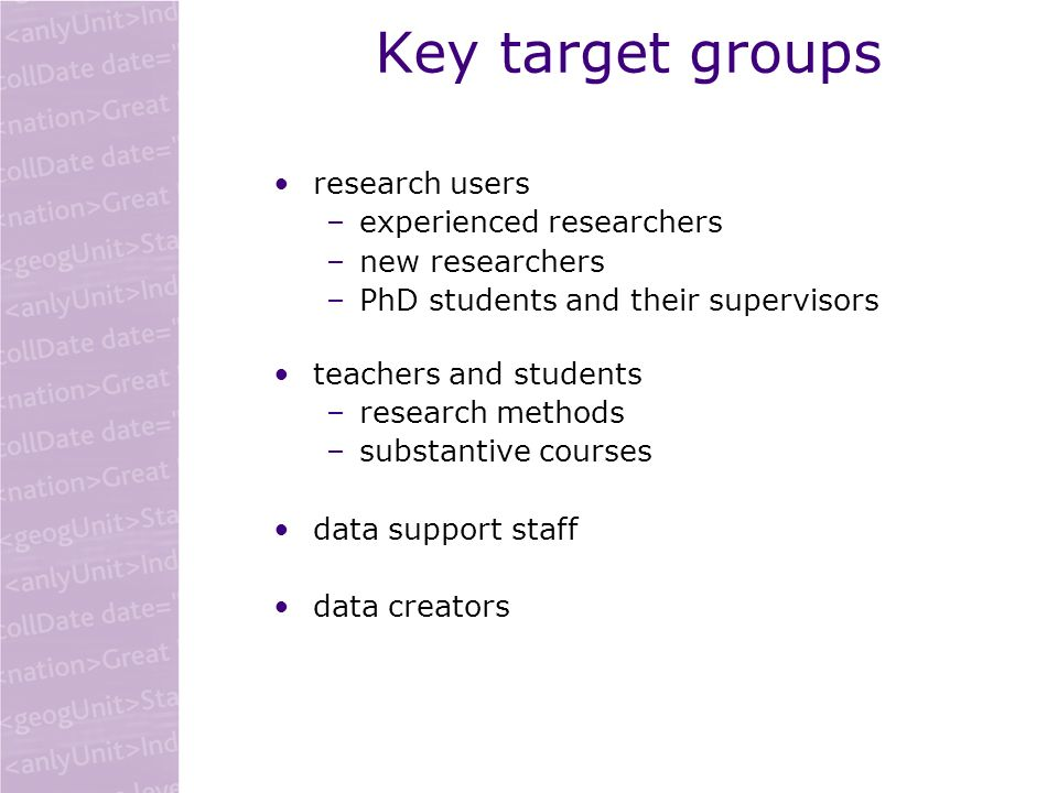 Key target groups research users –experienced researchers –new researchers –PhD students and their supervisors teachers and students –research methods –substantive courses data support staff data creators