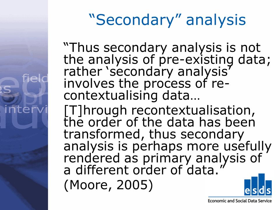 Secondary analysis Thus secondary analysis is not the analysis of pre-existing data; rather secondary analysis involves the process of re- contextualising data… [T]hrough recontextualisation, the order of the data has been transformed, thus secondary analysis is perhaps more usefully rendered as primary analysis of a different order of data.
