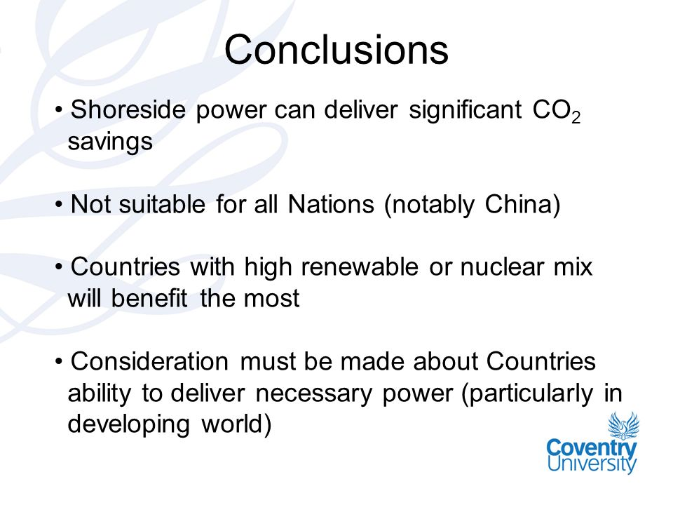 Conclusions Shoreside power can deliver significant CO 2 savings Not suitable for all Nations (notably China) Countries with high renewable or nuclear mix will benefit the most Consideration must be made about Countries ability to deliver necessary power (particularly in developing world)