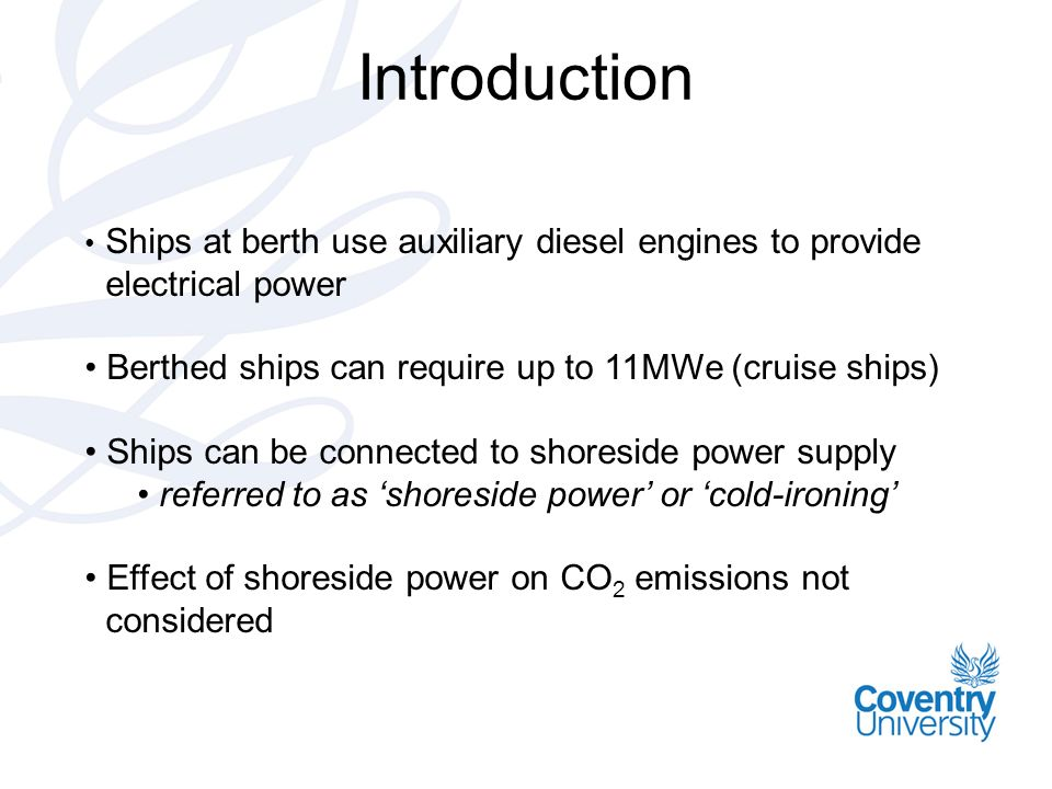 Introduction Ships at berth use auxiliary diesel engines to provide electrical power Berthed ships can require up to 11MWe (cruise ships) Ships can be connected to shoreside power supply referred to as shoreside power or cold-ironing Effect of shoreside power on CO 2 emissions not considered