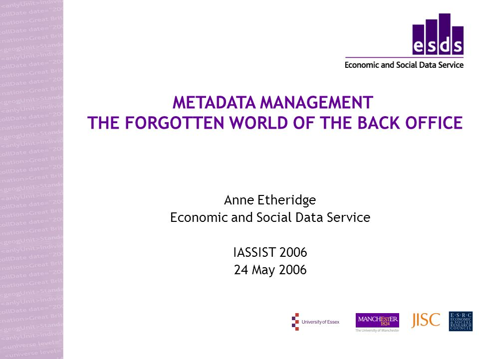 Anne Etheridge Economic and Social Data Service IASSIST 2006 24 May 2006 METADATA MANAGEMENT THE FORGOTTEN WORLD OF THE BACK OFFICE