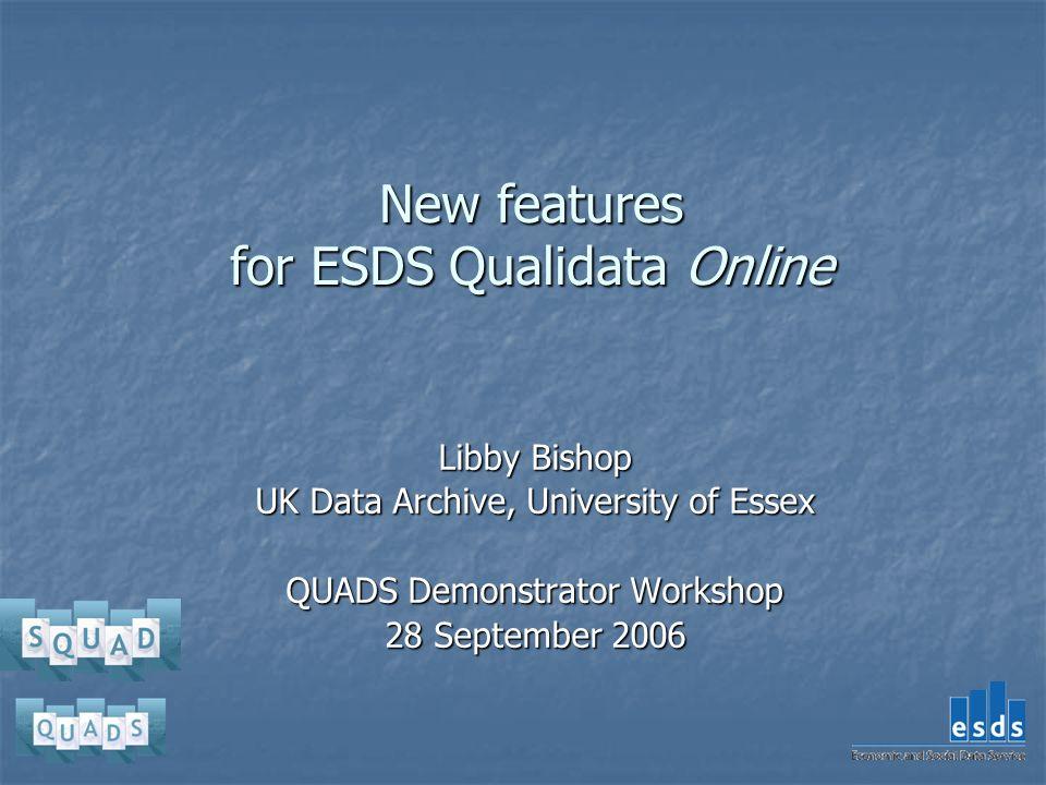 New features for ESDS Qualidata Online Libby Bishop UK Data Archive, University of Essex QUADS Demonstrator Workshop 28 September 2006