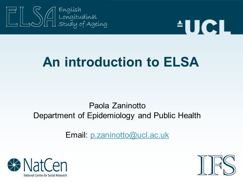 An introduction to ELSA Paola Zaninotto Department of Epidemiology and Public Health Email: p.zaninotto@ucl.ac.ukp.zaninotto@ucl.ac.uk