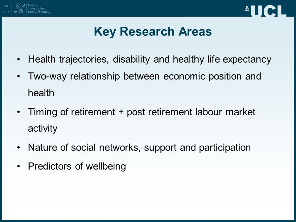 Key Research Areas Health trajectories, disability and healthy life expectancy Two-way relationship between economic position and health Timing of ret
