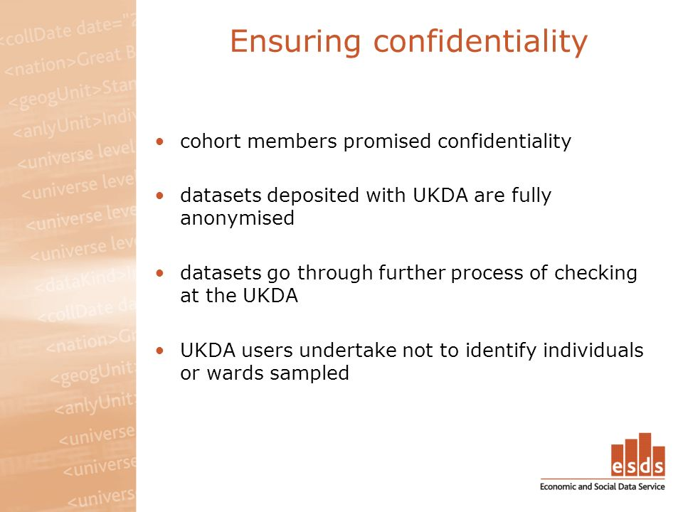 Ensuring confidentiality cohort members promised confidentiality datasets deposited with UKDA are fully anonymised datasets go through further process of checking at the UKDA UKDA users undertake not to identify individuals or wards sampled
