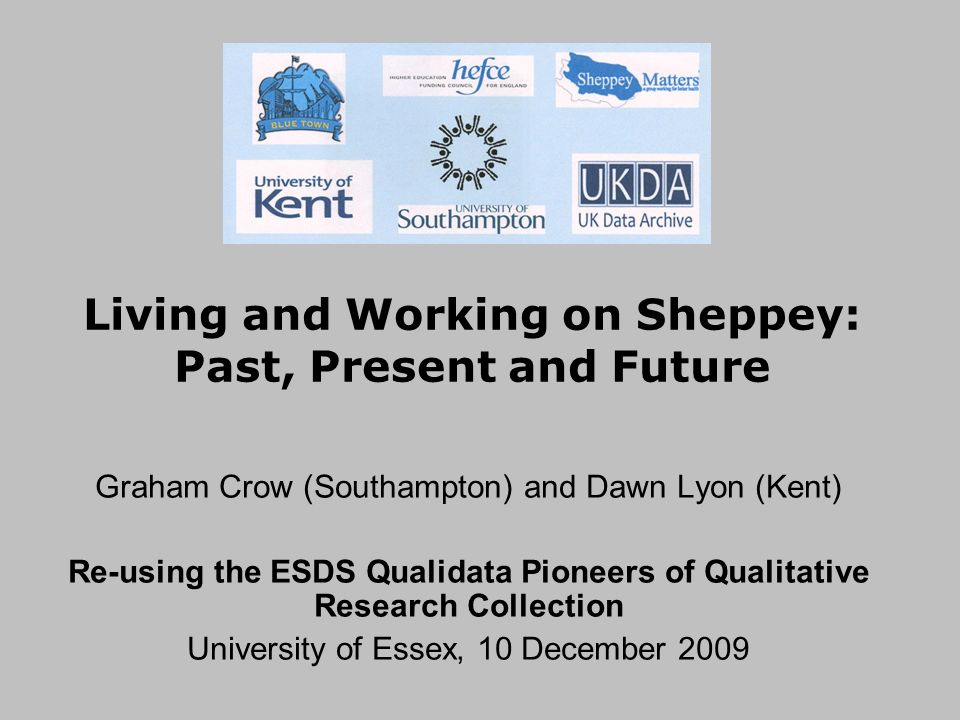 Living and Working on Sheppey: Past, Present and Future Graham Crow (Southampton) and Dawn Lyon (Kent) Re-using the ESDS Qualidata Pioneers of Qualitative Research Collection University of Essex, 10 December 2009