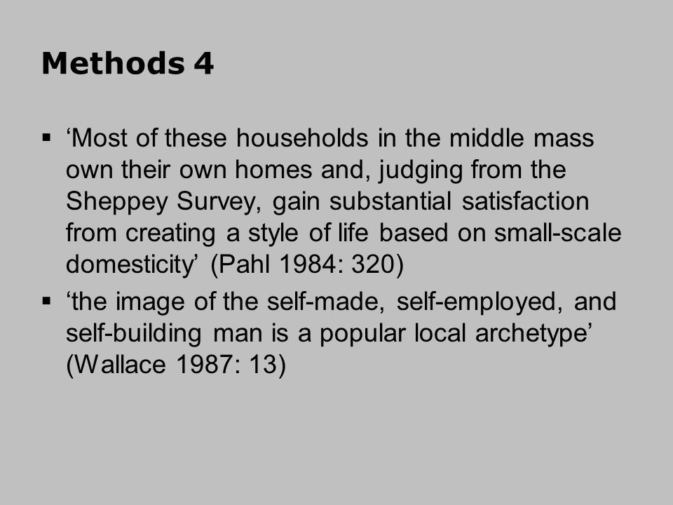 Methods 4 Most of these households in the middle mass own their own homes and, judging from the Sheppey Survey, gain substantial satisfaction from creating a style of life based on small-scale domesticity (Pahl 1984: 320) the image of the self-made, self-employed, and self-building man is a popular local archetype (Wallace 1987: 13)