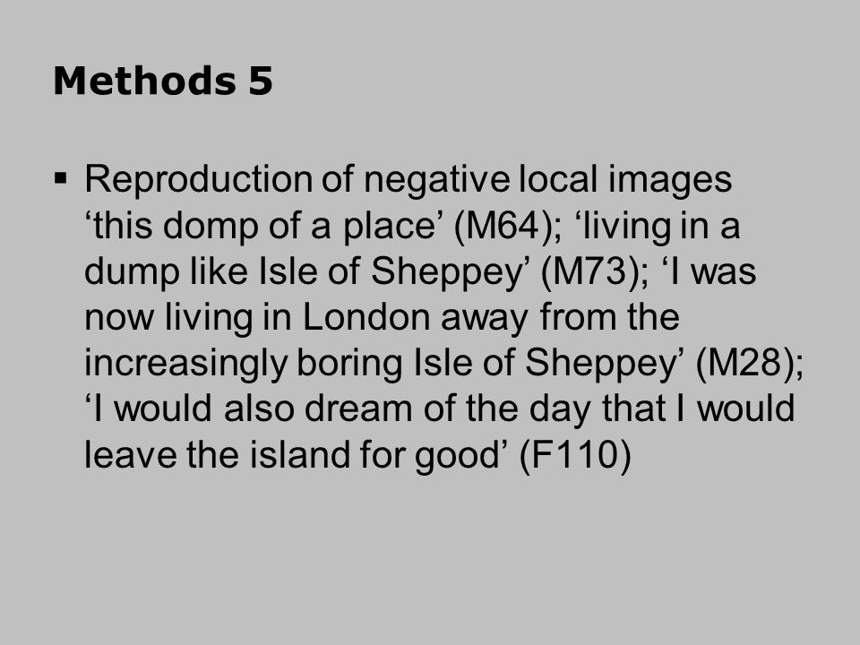 Methods 5 Reproduction of negative local images this domp of a place (M64); living in a dump like Isle of Sheppey (M73); I was now living in London away from the increasingly boring Isle of Sheppey (M28); I would also dream of the day that I would leave the island for good (F110)