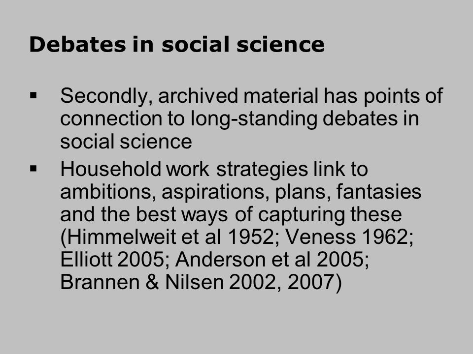 Debates in social science Secondly, archived material has points of connection to long-standing debates in social science Household work strategies link to ambitions, aspirations, plans, fantasies and the best ways of capturing these (Himmelweit et al 1952; Veness 1962; Elliott 2005; Anderson et al 2005; Brannen & Nilsen 2002, 2007)