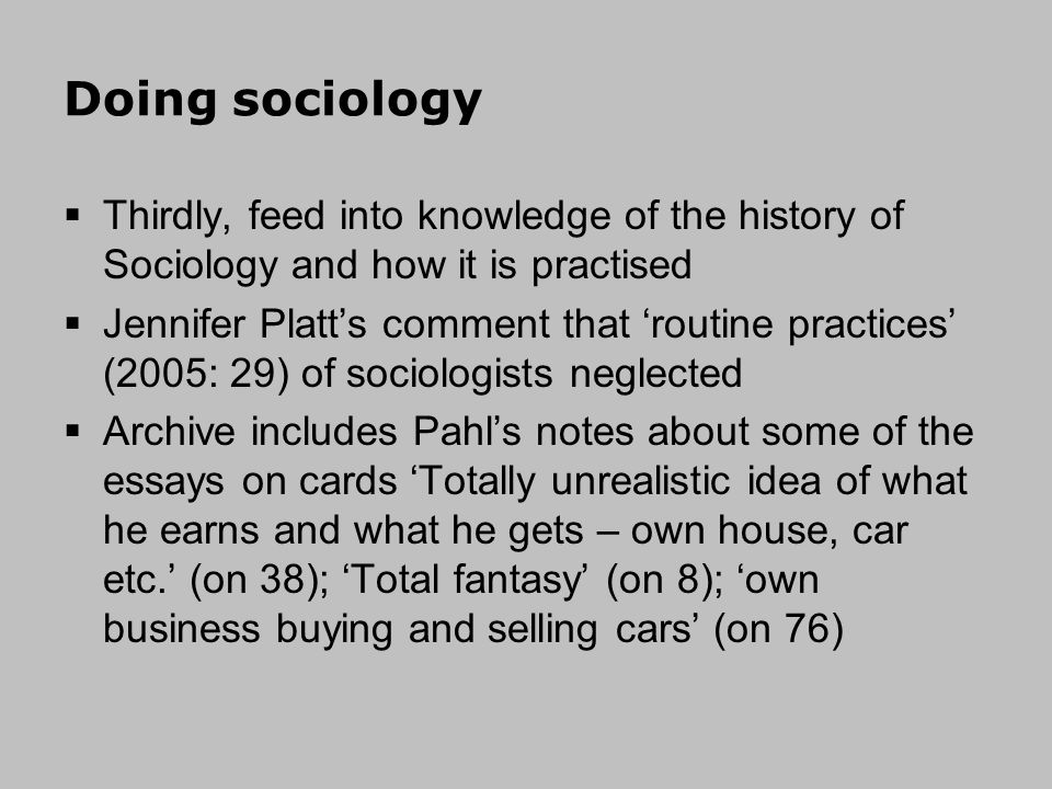 Doing sociology Thirdly, feed into knowledge of the history of Sociology and how it is practised Jennifer Platts comment that routine practices (2005: 29) of sociologists neglected Archive includes Pahls notes about some of the essays on cards Totally unrealistic idea of what he earns and what he gets – own house, car etc.