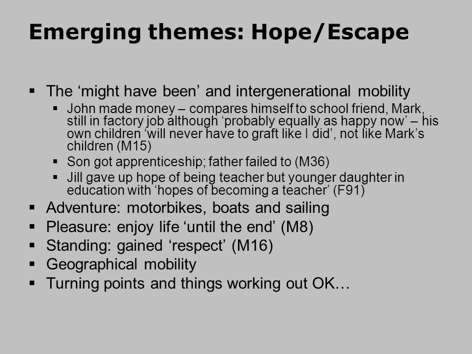Emerging themes: Hope/Escape The might have been and intergenerational mobility John made money – compares himself to school friend, Mark, still in factory job although probably equally as happy now – his own children will never have to graft like I did, not like Marks children (M15) Son got apprenticeship; father failed to (M36) Jill gave up hope of being teacher but younger daughter in education with hopes of becoming a teacher (F91) Adventure: motorbikes, boats and sailing Pleasure: enjoy life until the end (M8) Standing: gained respect (M16) Geographical mobility Turning points and things working out OK…