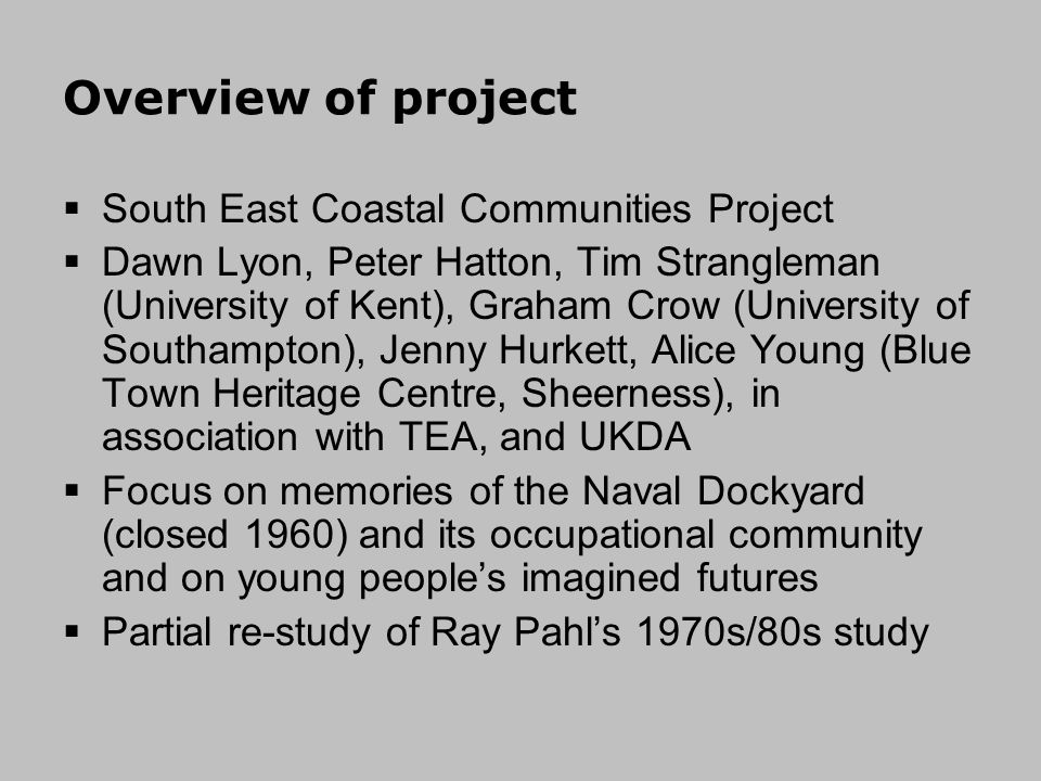 Overview of project South East Coastal Communities Project Dawn Lyon, Peter Hatton, Tim Strangleman (University of Kent), Graham Crow (University of Southampton), Jenny Hurkett, Alice Young (Blue Town Heritage Centre, Sheerness), in association with TEA, and UKDA Focus on memories of the Naval Dockyard (closed 1960) and its occupational community and on young peoples imagined futures Partial re-study of Ray Pahls 1970s/80s study