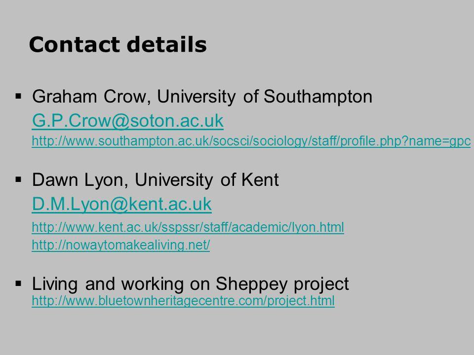Contact details Graham Crow, University of Southampton G.P.Crow@soton.ac.uk http://www.southampton.ac.uk/socsci/sociology/staff/profile.php?name=gpc Dawn Lyon, University of Kent D.M.Lyon@kent.ac.uk http://www.kent.ac.uk/sspssr/staff/academic/lyon.html http://nowaytomakealiving.net/ Living and working on Sheppey project http://www.bluetownheritagecentre.com/project.html http://www.bluetownheritagecentre.com/project.html