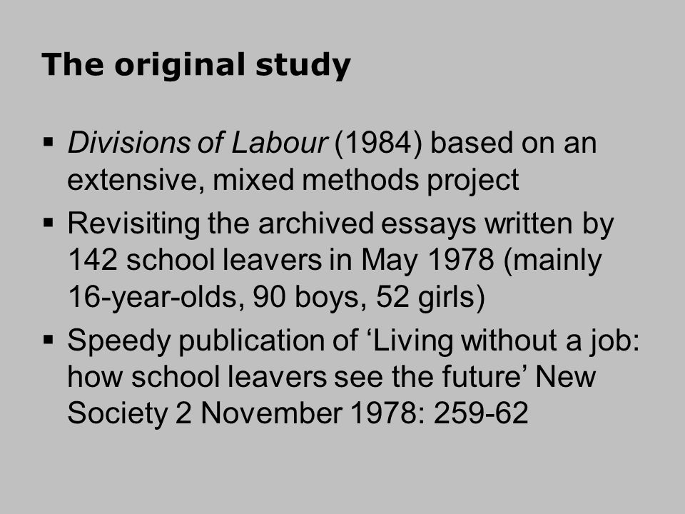 The original study Divisions of Labour (1984) based on an extensive, mixed methods project Revisiting the archived essays written by 142 school leavers in May 1978 (mainly 16-year-olds, 90 boys, 52 girls) Speedy publication of Living without a job: how school leavers see the future New Society 2 November 1978: 259-62
