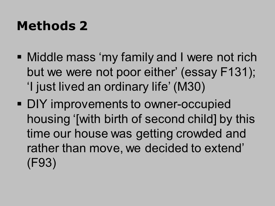 Methods 2 Middle mass my family and I were not rich but we were not poor either (essay F131); I just lived an ordinary life (M30) DIY improvements to