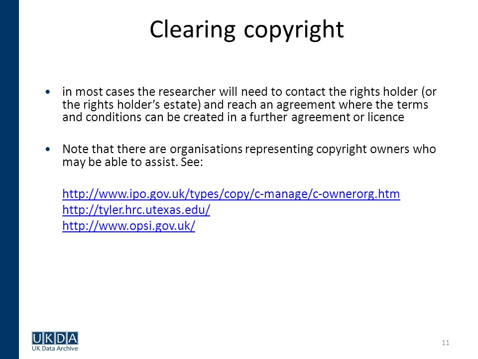 11 Clearing copyright in most cases the researcher will need to contact the rights holder (or the rights holders estate) and reach an agreement where the terms and conditions can be created in a further agreement or licence Note that there are organisations representing copyright owners who may be able to assist.