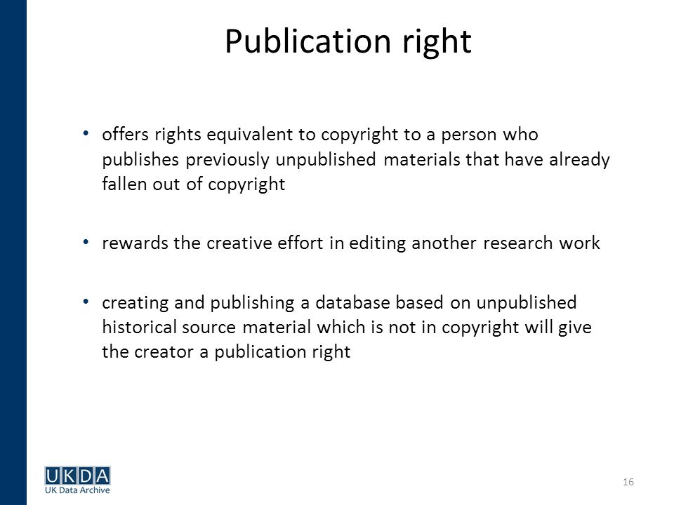 16 Publication right offers rights equivalent to copyright to a person who publishes previously unpublished materials that have already fallen out of copyright rewards the creative effort in editing another research work creating and publishing a database based on unpublished historical source material which is not in copyright will give the creator a publication right