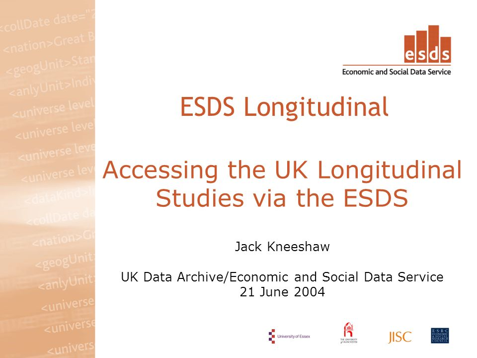 Accessing the UK Longitudinal Studies via the ESDS Jack Kneeshaw UK Data Archive/Economic and Social Data Service 21 June 2004 ESDS Longitudinal
