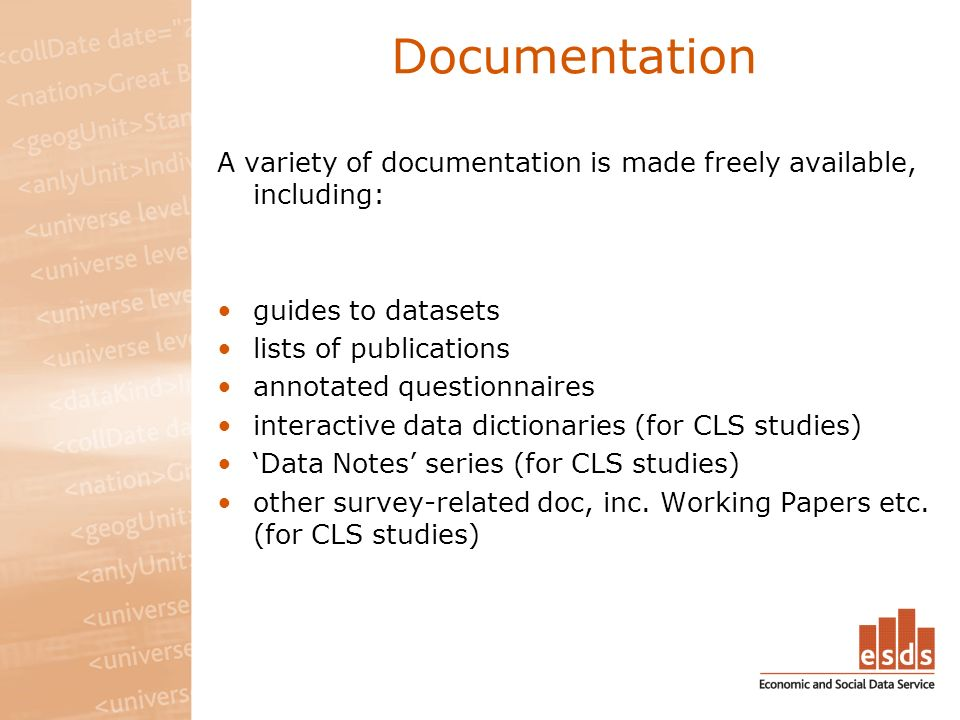 Documentation A variety of documentation is made freely available, including: guides to datasets lists of publications annotated questionnaires interactive data dictionaries (for CLS studies) Data Notes series (for CLS studies) other survey-related doc, inc.