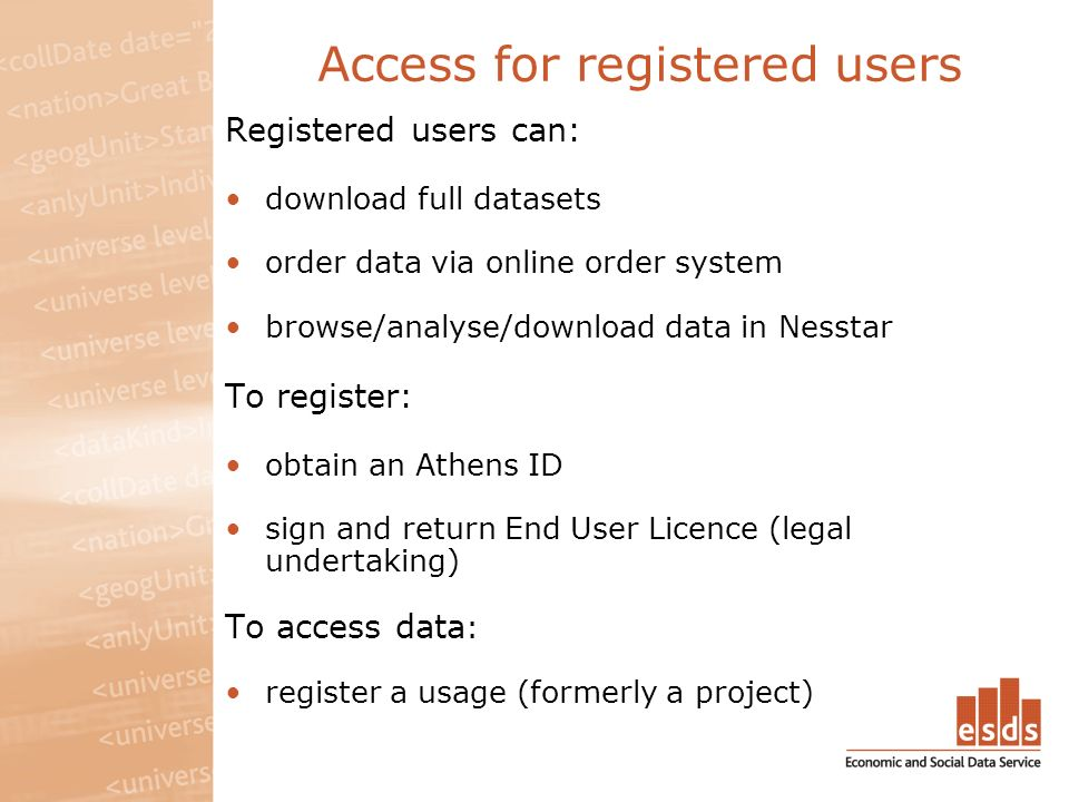 Access for registered users Registered users can: download full datasets order data via online order system browse/analyse/download data in Nesstar To register: obtain an Athens ID sign and return End User Licence (legal undertaking) To access data : register a usage (formerly a project)