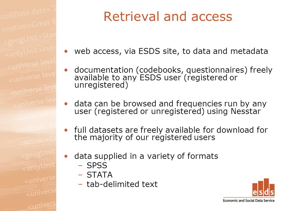 Retrieval and access web access, via ESDS site, to data and metadata documentation (codebooks, questionnaires) freely available to any ESDS user (registered or unregistered) data can be browsed and frequencies run by any user (registered or unregistered) using Nesstar full datasets are freely available for download for the majority of our registered users data supplied in a variety of formats –SPSS –STATA –tab-delimited text