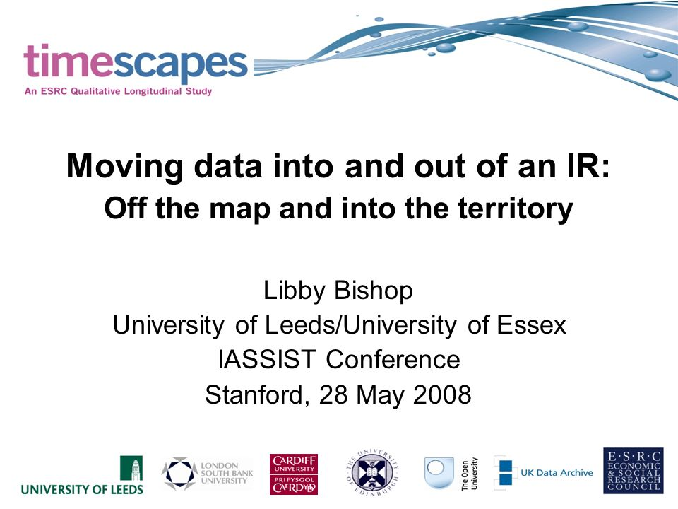 Moving data into and out of an IR: Off the map and into the territory Libby Bishop University of Leeds/University of Essex IASSIST Conference Stanford, 28 May 2008
