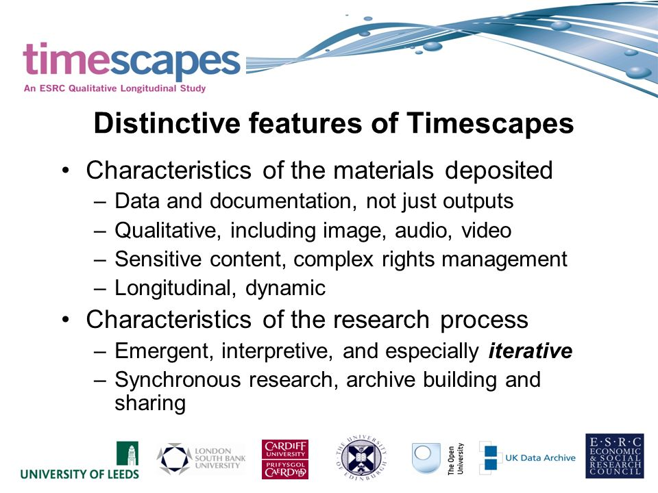 Characteristics of the materials deposited –Data and documentation, not just outputs –Qualitative, including image, audio, video –Sensitive content, complex rights management –Longitudinal, dynamic Characteristics of the research process –Emergent, interpretive, and especially iterative –Synchronous research, archive building and sharing Distinctive features of Timescapes