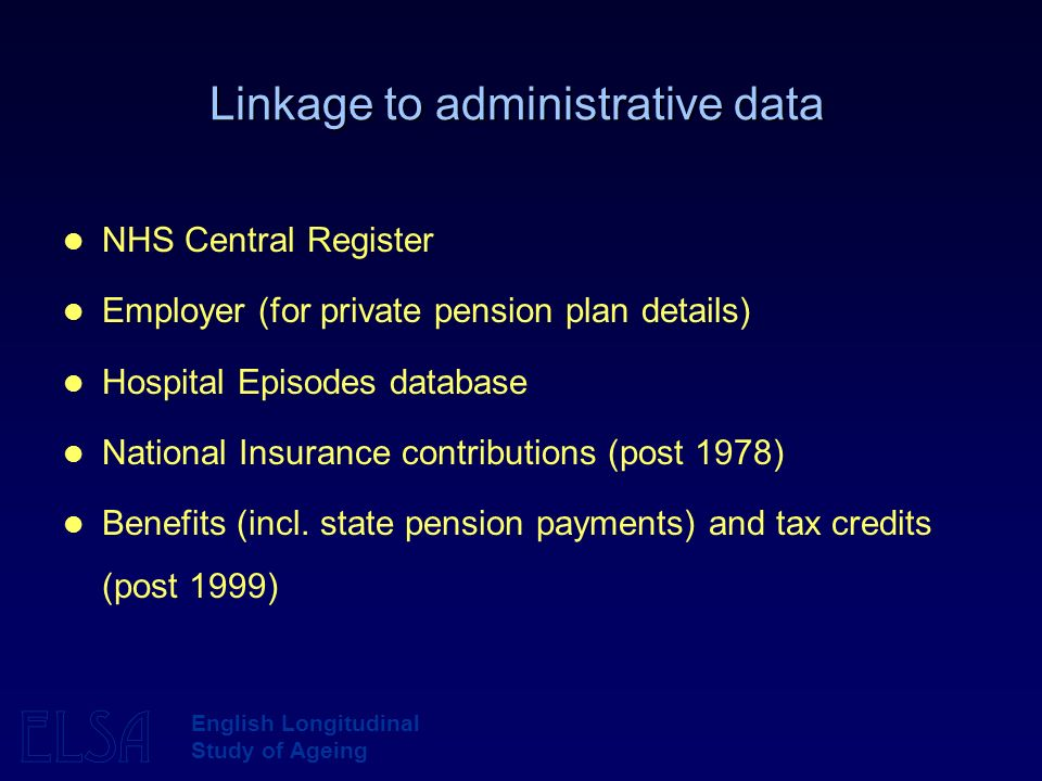 ELSA English Longitudinal Study of Ageing Linkage to administrative data NHS Central Register Employer (for private pension plan details) Hospital Epi