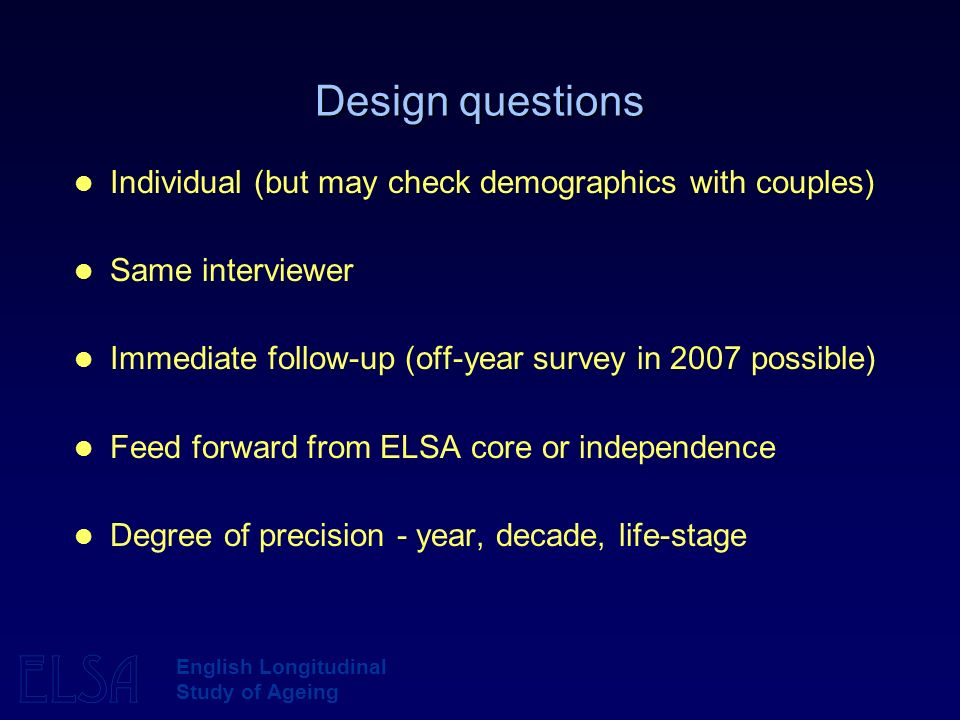 ELSA English Longitudinal Study of Ageing Design questions Individual (but may check demographics with couples) Same interviewer Immediate follow-up (